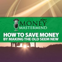 MMS059: How to Save Money By Making the Old Seem New