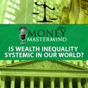 MMS008: Is Wealth Inequality Systemic In Our World?